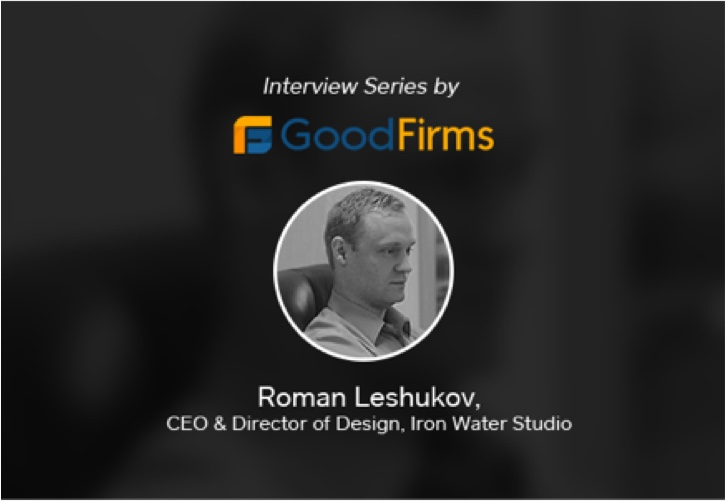 Iron Water Studio CEO - Roman Leshukov Interprets the Company's Business Perspectives to GoodFirms